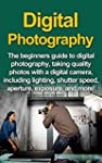 Digital Photography: The Beginners Gu...