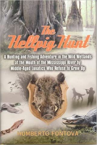 The Hellpig Hunt: A Hunting Adventure in the Wild Wetlands at the Mouth of the Mississippi River by Middle Aged Lunatics Who Refuse to Grow up