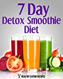 7 Day Detox Smoothie Diet: Delicious Detox Smoothie Recipes To Lose 10+ Pounds & Cleanse Your Body