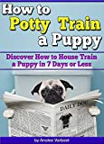 How to Potty Train a Puppy: Discover How to House Train a Puppy in 7 Days or Less  (Housebreaking a Puppy the Quick and Easy Way)