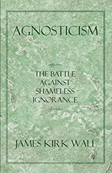 agnosticism: the battle against shameless ignorance - james kirk wall