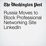 Russia Moves to Block Professional Networking Site LinkedIn | Adam Taylor