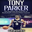 Tony Parker: The Inspiring Story of One of Basketball's Greatest Point Guards Audiobook by Clayton Geoffreys Narrated by John St Denis