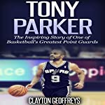 Tony Parker: The Inspiring Story of One of Basketball's Greatest Point Guards | Clayton Geoffreys