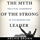 The Myth of the Strong Leader: Political Leadership in the Modern Age Hörbuch von Archie Brown Gesprochen von: Jonathan Cowley