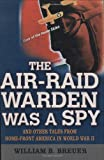 The Air Raid Warden Was A Spy: And Other Tales From Home-Front America World War II