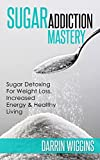 Sugar Addiction Mastery: Sugar Detoxing For Weight Loss, Increased Energy & Healthy Living (Lose Weight Your Way Book 3)