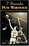 I Remember Pete Maravich: Personal Recollections of Basketball's Pistol Pete by the People and Players Who Knew Him