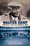 "Julie Des Jardins, ""Walter Camp: Football and the Modern Man"" (Oxford University Press, 2015)"