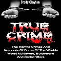 True Crime: The Horrific Crimes and Accounts of Some of the Worlds Worst Murderers, Butcherers and Serial Killers: True Crime Stories, Book 3 Audiobook by Brody Clayton Narrated by Jeffrey A. Hering