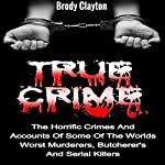 True Crime: The Horrific Crimes and Accounts of Some of the Worlds Worst Murderers, Butcherers and Serial Killers: True Crime Stories, Book 3 | Brody Clayton