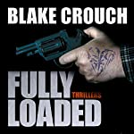 Fully Loaded Thrillers: The Complete and Collected Stories of Blake Crouch | Blake Crouch,Luke Daniels