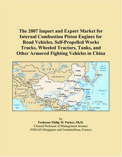 The 2007 Import and Export Market for Internal Combustion Piston Engines for Road Vehicles, Self-Propelled Works Trucks, Wheeled Tractors, Tanks, and Other Armored Fighting Vehicles in China