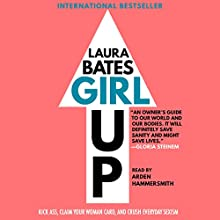 Girl Up: Kick Ass, Claim Your Woman Card, and Crush Everyday Sexism Audiobook by Laura Bates Narrated by Arden Hammersmith