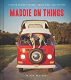 Maddie on Things hc: A Super Serious Project About Dogs and Physics by Theron Humphrey ( 2013 ) Hardcover