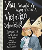 You Wouldn't Want To Be: A Victorian Schoolchild John Malam