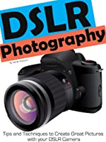 DSLR Photography - Simple Techniques to Create Great Pictures with your DSLR Camera