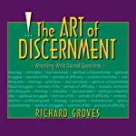 The Art of Discernment: Wrestling With Sacred Questions | Richard Groves