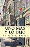 img - for Uno m s y lo dejo: 50 relatos breves (Spanish Edition) book / textbook / text book
