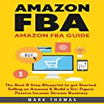 Amazon FBA Guide: The Best 8 Step Blueprint to Get Started Selling on Amazon & Build a Six Figure Passive Income Stream Business | Mark Thomas