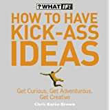 How to Have Kick-Ass Ideas: Get Curious, Get Adventurous, Get Creative (What If)by Chris Barez-Brown