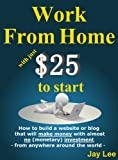 Work from Home with just $25 to start - How to build a website or blog that will make money with almost no (monetary) investment - from anywhere around the world -