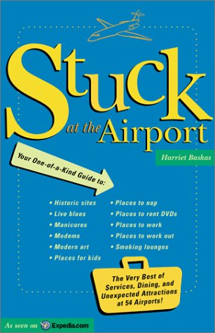 Stuck At The Airport: The Very Best of Services, Dining, and Unexpected Attractions for Travelers, Harriet Baskas