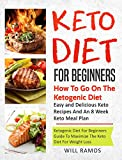 Keto Diet For Beginners : How To Go On The Ketogenic Diet | Ketogenic Diet Guide For Beginners To Maximize The Keto Diet For Weight Loss: Easy And Delicious Keto Recipes and An 8 Week Keto Meal Plan