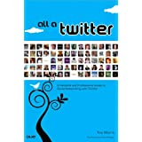 All a Twitter: A Personal and Professional Guide to Social Networking with Twitter ~ Tee Morris