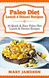 Paleo Diet Lunch & Dinner Recipes: 40 Quick and Easy Paleo Diet Lunch and Dinner Recipes (Paleo Diet Cookbook: Meal by Meal Book 3)