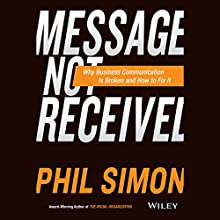 Message Not Received: Why Business Communication Is Broken and How to Fix It (       UNABRIDGED) by Phil Simon Narrated by Jonathan Yen