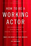 img - for How to Be a Working Actor, 5th Edition: The Insider's Guide to Finding Jobs in Theater, Film & Television (How to Be a Working Actor: The Insider's Guide to Finding Jobs) book / textbook / text book