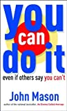 John Mason You Can Do it: Even If Others Say You Can't