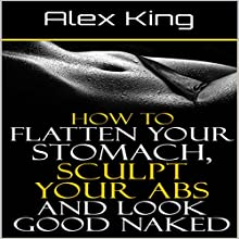 How to Flatten Your Stomach, Sculpt Your Abs and Look Good Naked | Livre audio Auteur(s) : Alex King Narrateur(s) : Charles King