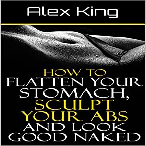 How to Flatten Your Stomach, Sculpt Your Abs and Look Good Naked Hörbuch von Alex King Gesprochen von: Charles King