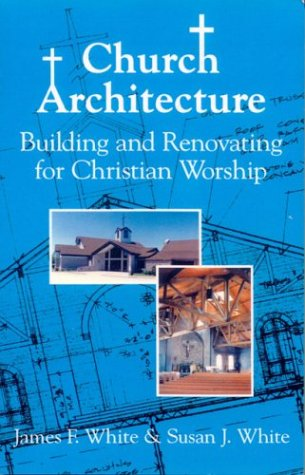 Church Architecture: Building and Renovating for Christian Worship, James F. White, Susan J. White