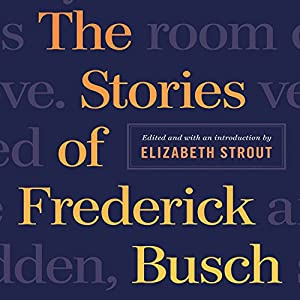 The Stories of Frederick Busch | [Frederick Busch, Elizabeth Strout (editor)]