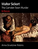 Walter Sickert: The Camden Town Murder in Focus (In Focus)