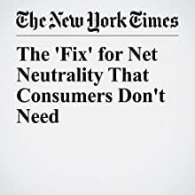 The 'Fix' for Net Neutrality That Consumers Don't Need Other by Tim Wu Narrated by Barbara Benjamin-Creel