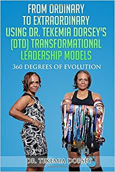 From Ordinary To Extraordinary Using Dr. Tekemia Dorsey's (DTD) Transformational Leadership Models: 360 Degrees Of Evolution (Volume 1)