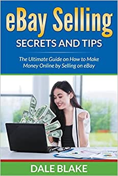 EBay Selling Secrets And Tips: The Ultimate Guide On How To Make Money Online By Selling On EBay