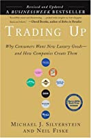 Trading Up: Why Consumers Want New Luxury Goods... And How Companies Create Them (Revised and Updated)