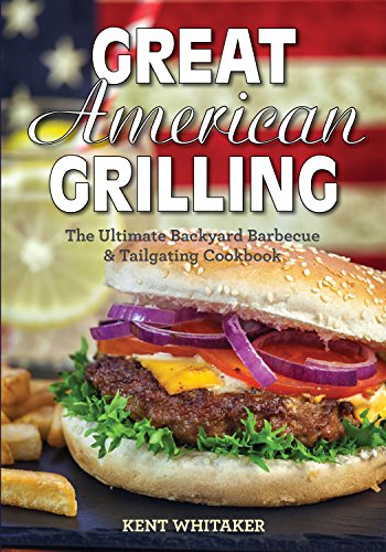 Great American Grilling: The Ultimate Backyard Barbecue & Tailgating Cookbook by Kent Whitaker