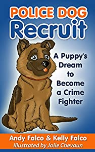 Police Dog Recruit: A Puppies Dream to Become a Crime Fighter