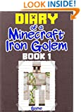 Minecraft: Diary of a Minecraft Iron Golem (Book 1) (An Unofficial Minecraft Book): (Minecraft, Minecraft Secrets, Minecraft Stories, Minecraft Books, Minecraft Comics, Minecraft Handbook)