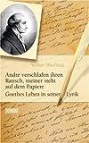 Andre verschlafen ihren Rausch, meiner steht auf dem Papiere: Goethes Leben in seiner Lyrik
