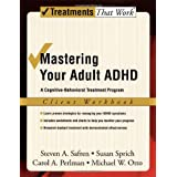 Mastering Your Adult ADHD: A Cognitive-Behavioral Treatment Program Client Workbookby Steven A. Safren
