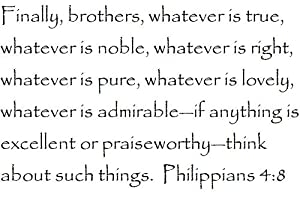 Finally, brothers, whatever is true, whatever is noble, whatever is right, whatever is pure, whatever is lovely, whatever is admirable-if anything is excellent or praiseworthy-think about such things. Philippians 4:8 - Wall and home scripture, lettering, quotes, images, stickers, decals, art, and more!