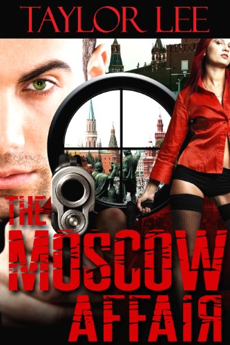 The Moscow Affair: Sexy Sizzling Suspense (Book 1 The International Romantic Intrigue Series) by Taylor Lee
