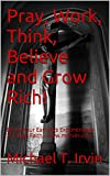 img - for Pray, Work, Think, Believe and Grow Rich!: Boost Your Earnings Exponentially Through Faith - www.mtirvin.com book / textbook / text book